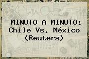 MINUTO A MINUTO: <b>Chile Vs</b>. <b>México</b> (Reuters)