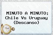 MINUTO A MINUTO: <b>Chile Vs Uruguay</b> (Descanso)