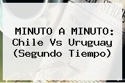 MINUTO A MINUTO: <b>Chile Vs Uruguay</b> (Segundo Tiempo)