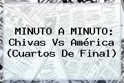 MINUTO A MINUTO: <b>Chivas Vs América</b> (Cuartos De Final)