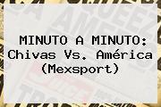 MINUTO A MINUTO: <b>Chivas Vs</b>. <b>América</b> (Mexsport)