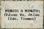 MINUTO A MINUTO: <b>Chivas Vs</b>. <b>Atlas</b> (2do. Tiempo)