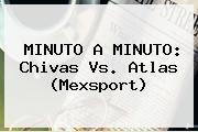 MINUTO A MINUTO: <b>Chivas Vs</b>. <b>Atlas</b> (Mexsport)