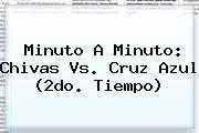 Minuto A Minuto: <b>Chivas Vs</b>. <b>Cruz Azul</b> (2do. Tiempo)