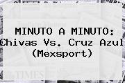 MINUTO A MINUTO: <b>Chivas Vs</b>. <b>Cruz Azul</b> (Mexsport)