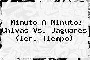 Minuto A Minuto: <b>Chivas Vs. Jaguares</b> (1er. Tiempo)