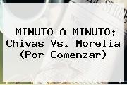 MINUTO A MINUTO: <b>Chivas Vs</b>. <b>Morelia</b> (Por Comenzar)