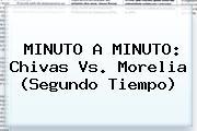 MINUTO A MINUTO: <b>Chivas Vs. Morelia</b> (Segundo Tiempo)