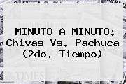 MINUTO A MINUTO: <b>Chivas Vs</b>. <b>Pachuca</b> (2do. Tiempo)