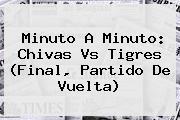 Minuto A Minuto: <b>Chivas Vs Tigres</b> (Final, Partido De Vuelta)