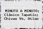 MINUTO A MINUTO: Clásico Tapatío; <b>Chivas Vs</b>. <b>Atlas</b>