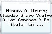 Minuto A Minuto: Claudio Bravo Vuelve A Las Canchas Y Es Titular En <b>...</b>