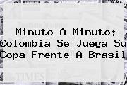 Minuto A Minuto: <b>Colombia</b> Se Juega Su Copa Frente A <b>Brasil</b>