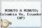 MINUTO A MINUTO: <b>Colombia Vs</b>. <b>Ecuador</b> (AP)