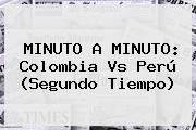 MINUTO A MINUTO: <b>Colombia Vs Perú</b> (Segundo Tiempo)
