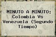 MINUTO A MINUTO: <b>Colombia Vs Venezuela</b> (Segundo Tiempo)
