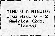 MINUTO A MINUTO: <b>Cruz Azul</b> 0 - 2 <b>América</b> (2do. Tiempo)