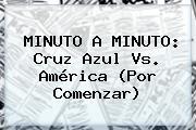 MINUTO A MINUTO: <b>Cruz Azul Vs. América</b> (Por Comenzar)