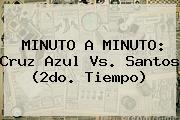 MINUTO A MINUTO: <b>Cruz Azul Vs. Santos</b> (2do. Tiempo)