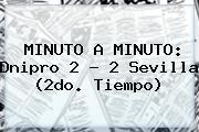 MINUTO A MINUTO: <b>Dnipro</b> 2 - 2 Sevilla (2do. Tiempo)