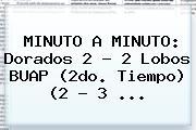 MINUTO A MINUTO: Dorados 2 - 2 Lobos BUAP (2do. Tiempo) (2 - 3 ...