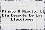 Minuto A Minuto: El Día Después De Las Elecciones
