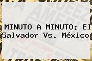 MINUTO A MINUTO: <b>El Salvador Vs</b>. <b>México</b>