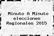 Minuto A Minuto <b>elecciones</b> Regionales <b>2015</b>