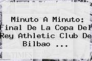 Minuto A Minuto: <b>Final</b> De La <b>Copa Del Rey</b> Athletic Club De Bilbao <b>...</b>