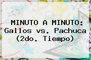 MINUTO A MINUTO: Gallos <b>vs</b>. <b>Pachuca</b> (2do. Tiempo)