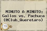 MINUTO A MINUTO: Gallos <b>vs</b>. <b>Pachuca</b> (@Club_Queretaro)