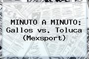 MINUTO A MINUTO: Gallos <b>vs</b>. <b>Toluca</b> (Mexsport)