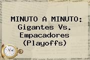 MINUTO A MINUTO: Gigantes Vs. Empacadores (Playoffs)