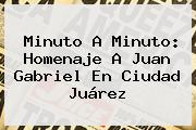 Minuto A Minuto: <b>Homenaje A Juan Gabriel</b> En Ciudad Juárez