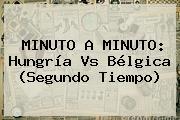 MINUTO A MINUTO: <b>Hungría Vs Bélgica</b> (Segundo Tiempo)