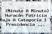 (<b>Minuto A Minuto</b>) <b>Huracán Patricia</b> Baja A Categoría 1 Y Presidencia <b>...</b>