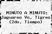 MINUTO A MINUTO: <b>Jaguares Vs. Tigres</b> (2do. Tiempo)