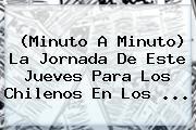 (<b>Minuto A Minuto</b>) La Jornada De Este Jueves Para Los Chilenos En Los <b>...</b>