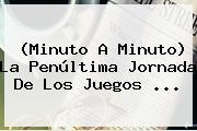 (<b>Minuto A Minuto</b>) La Penúltima Jornada De Los Juegos <b>...</b>