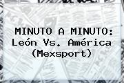 MINUTO A MINUTO: <b>León Vs</b>. <b>América</b> (Mexsport)
