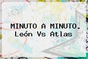 MINUTO A MINUTO. <b>León Vs Atlas</b>