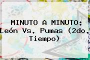 MINUTO A MINUTO: <b>León Vs</b>. <b>Pumas</b> (2do. Tiempo)