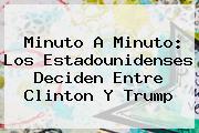 <b>Minuto A Minuto: Los Estadounidenses Deciden Entre Clinton Y Trump</b>