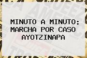 MINUTO A MINUTO: <b>MARCHA</b> POR CASO <b>AYOTZINAPA</b>