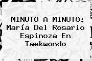 MINUTO A MINUTO: <b>María Del Rosario Espinoza</b> En Taekwondo