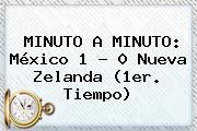 MINUTO A MINUTO: <b>México</b> 1 - 0 <b>Nueva Zelanda</b> (1er. Tiempo)
