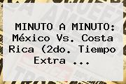 MINUTO A MINUTO: <b>México Vs</b>. <b>Costa Rica</b> (2do. Tiempo Extra <b>...</b>