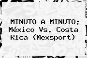 MINUTO A MINUTO: <b>México Vs</b>. <b>Costa Rica</b> (Mexsport)