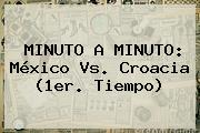 MINUTO A MINUTO: <b>México Vs</b>. <b>Croacia</b> (1er. Tiempo)