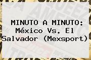 MINUTO A MINUTO: <b>México Vs. El Salvador</b> (Mexsport)